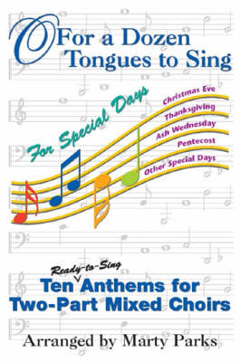 O For a Dozen Tongues to Sing: For Special Days - Ten Ready-to-sing Anthem for Two-part Mixed Choirs (Paperback)