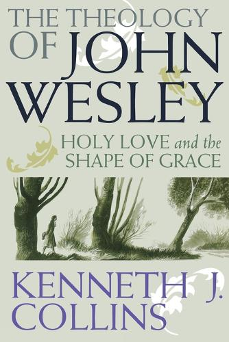 The Theology of John Wesley: Holy Love and the Shape of Grace (Paperback)