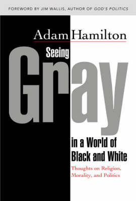 Seeing Gray in a World of Black and White: Thoughts on Religion, Morality and Politics (Hardback)