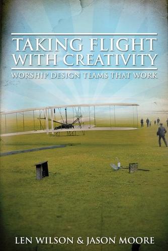 Taking Flight with Creativity: Worship Design Teams That Work (Paperback)