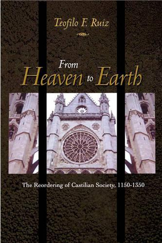From Heaven to Earth: The Reordering of Castilian Society, 1150-1350 (Hardback)