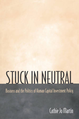 Stuck in Neutral: Business and the Politics of Human Capital Investment Policy - Princeton Studies in American Politics: Historical, International, and Comparative Perspectives 72 (Paperback)