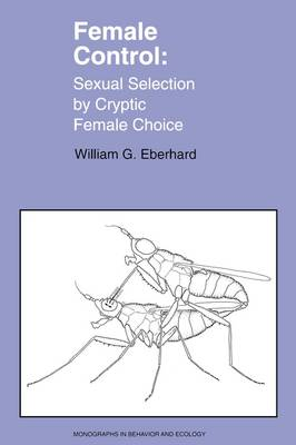 Female Control: Sexual Selection by Cryptic Female Choice - Monographs in Behavior and Ecology (Paperback)