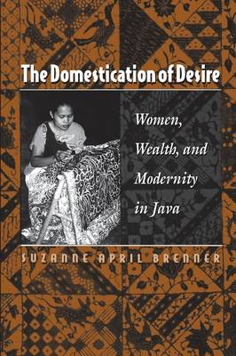 The Domestication of Desire: Women, Wealth, and Modernity in Java (Paperback)