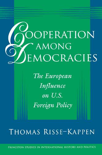 Cooperation among Democracies: The European Influence on U.S. Foreign Policy - Princeton Studies in International History and Politics 70 (Paperback)