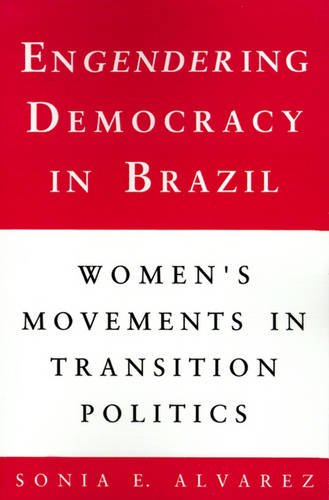 Engendering Democracy in Brazil: Women's Movements in Transition Politics (Paperback)