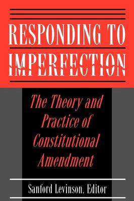 Responding to Imperfection: The Theory and Practice of Constitutional Amendment (Paperback)