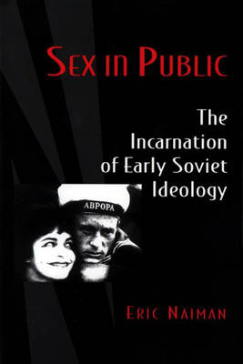 Sex in Public: The Incarnation of Early Soviet Ideology (Paperback)