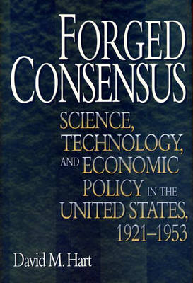 Forged Consensus: Science, Technology, and Economic Policy in the United States, 1921-1953 - Princeton Studies in American Politics: Historical, International and Comparative Perspectives (Hardback)
