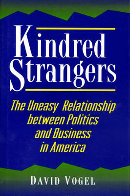 Kindred Strangers: The Uneasy Relationship between Politics and Business in America - Princeton Studies in American Politics: Historical, International, and Comparative Perspectives 50 (Hardback)