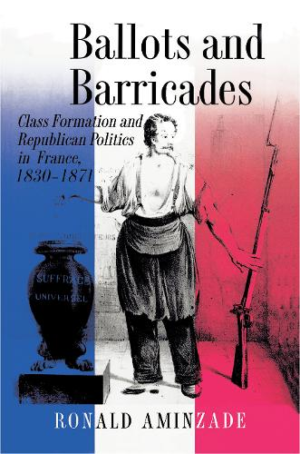 Ballots and Barricades: Class Formation and Republican Politics in France, 1830-1871 (Paperback)