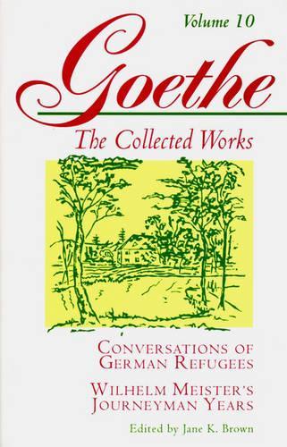 Goethe, Volume 10: Conversations of German Refugees--Wilhelm Meister's Journeyman Years or The Renunciants (Paperback)