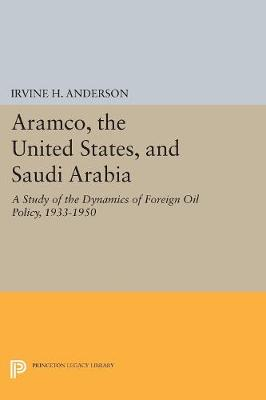 Aramco, the United States, and Saudi Arabia: A Study of the Dynamics of Foreign Oil Policy, 1933-1950 (Hardback)