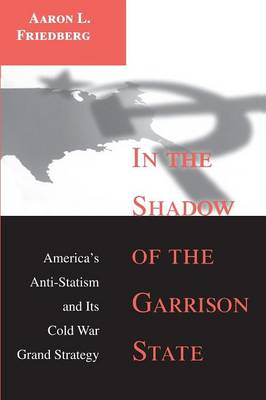 In the Shadow of the Garrison State: America's Anti-Statism and Its Cold War Grand Strategy - Princeton Studies in International History and Politics (Paperback)