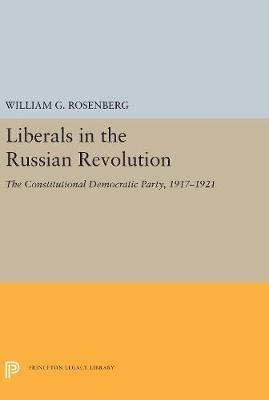 Liberals in the Russian Revolution: The Constitutional Democratic Party, 1917-1921 - Studies of the Harriman Institute, Columbia University (Hardback)