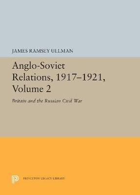 Anglo-Soviet Relations, 1917-1921, Volume 2: Britain and the Russian Civil War - Center for International Studies, Princeton University (Hardback)