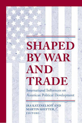 Shaped by War and Trade: International Influences on American Political Development - Princeton Studies in American Politics: Historical, International, and Comparative Perspectives 79 (Paperback)