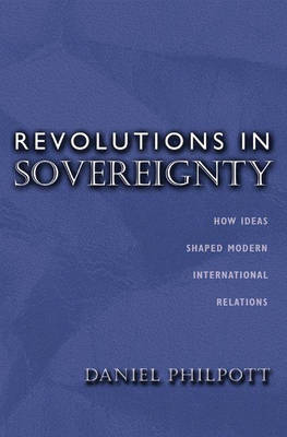 Revolutions in Sovereignty: How Ideas Shaped Modern International Relations - Princeton Studies in International History and Politics (Hardback)
