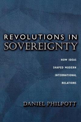 Revolutions in Sovereignty: How Ideas Shaped Modern International Relations - Princeton Studies in International History and Politics 92 (Paperback)
