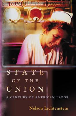 State of the Union: A Century of American Labor - Politics and Society in Twentieth Century America (Hardback)