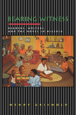 Bearing Witness: Readers, Writers, and the Novel in Nigeria - Princeton Studies in Cultural Sociology 6 (Paperback)