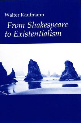 From Shakespeare to Existentialism: Essays on Shakespeare and Goethe; Hegel and Kierkegaard; Nietzsche, Rilke and Freud; Jaspers, Heidegger, and Toynbee (Hardback)