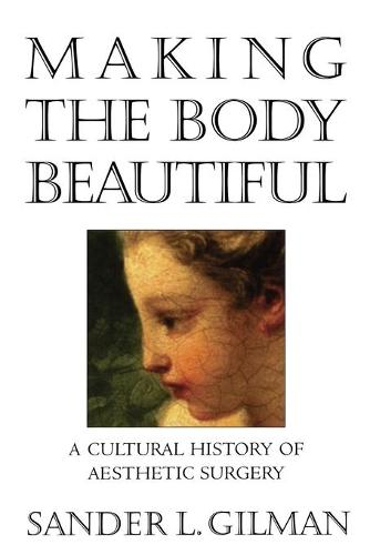 Making the Body Beautiful: A Cultural History of Aesthetic Surgery (Paperback)