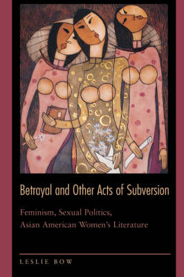 Betrayal and Other Acts of Subversion: Feminism, Sexual Politics, Asian American Women's Literature (Paperback)