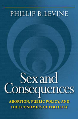 Sex and Consequences: Abortion, Public Policy, and the Economics of Fertility (Hardback)