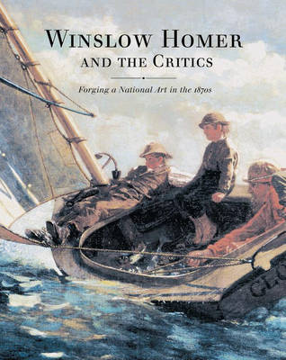 Winslow Homer and the Critics: Forging a National Art in the 1870s (Hardback)