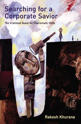 Searching for a Corporate Savior: The Irrational Quest for Charismatic CEOs (Hardback)