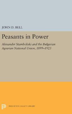 Peasants in Power: Alexander Stamboliski and the Bulgarian Agrarian National Union, 1899-1923 (Hardback)