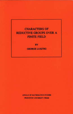 Characters of Reductive Groups over a Finite Field. (AM-107), Volume 107 - Annals of Mathematics Studies 108 (Paperback)