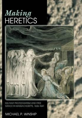 Making Heretics: Militant Protestantism and Free Grace in Massachusetts, 1636-1641 (Hardback)