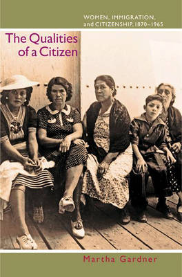The Qualities of a Citizen: Women, Immigration, and Citizenship, 1870-1965 (Hardback)