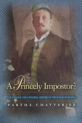 A Princely Impostor?: The Strange and Universal History of the Kumar of Bhawal (Paperback)