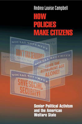 How Policies Make Citizens: Senior Political Activism and the American Welfare State - Princeton Studies in American Politics (Hardback)