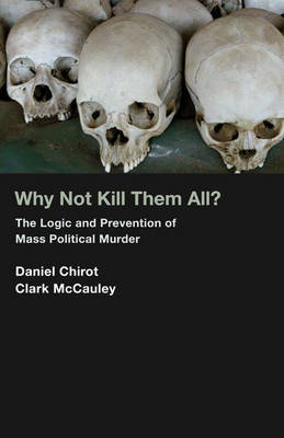 Why Not Kill Them All?: The Logic and Prevention of Mass Political Murder (Hardback)