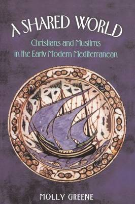 A Shared World: Christians and Muslims in the Early Modern Mediterranean - Jews, Christians, and Muslims from the Ancient to the Modern World (Paperback)