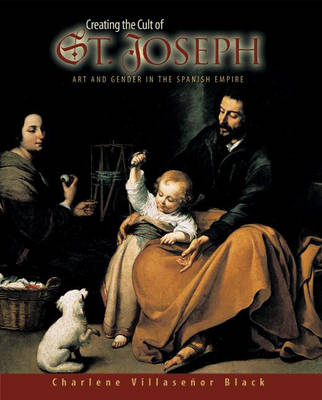 Creating the Cult of St. Joseph: Art and Gender in the Spanish Empire (Hardback)