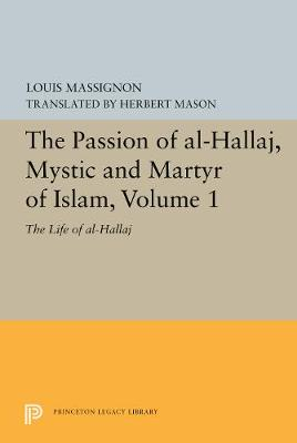 The Passion of Al-Hallaj, Mystic and Martyr of Islam, Volume 1 - Bollingen Series (General) 102 (Paperback)