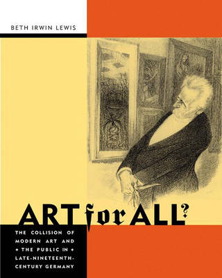 Art for All?: The Collision of Modern Art and the Public in Late Nineteenth Century Germany (Hardback)