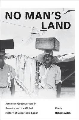 No Man's Land: Jamaican Guestworkers in America and the Global History of Deportable Labor - Politics and Society in Modern America 79 (Hardback)