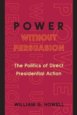 Power without Persuasion: The Politics of Direct Presidential Action (Paperback)