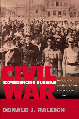 Experiencing Russia's Civil War: Politics, Society, and Revolutionary Culture in Saratov, 1917-1922 (Paperback)