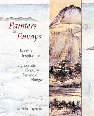 Painters as Envoys: Korean Inspiration in Eighteenth-Century Japanese Nanga (Hardback)