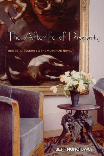 The Afterlife of Property: Domestic Security and the Victorian Novel (Paperback)