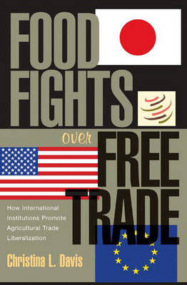 Food Fights over Free Trade: How International Institutions Promote Agricultural Trade Liberalization (Hardback)