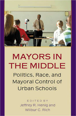 Mayors in the Middle: Politics, Race and Mayoral Control of Urban Schools (Hardback)