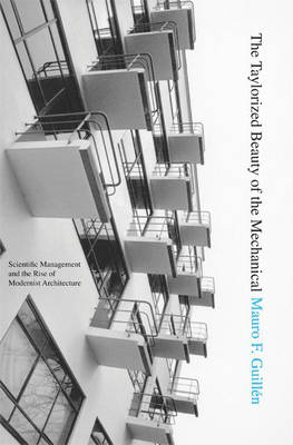 The Taylorized Beauty of the Mechanical: Scientific Management and the Rise of Modernist Architecture - Princeton Studies in Cultural Sociology (Hardback)